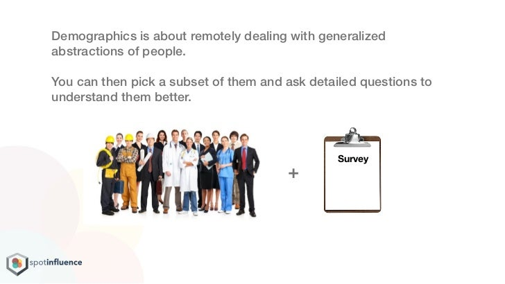 Demographics is about remotely dealing with generalizedabstractions of people.You can then pick a subset of them and ask d...