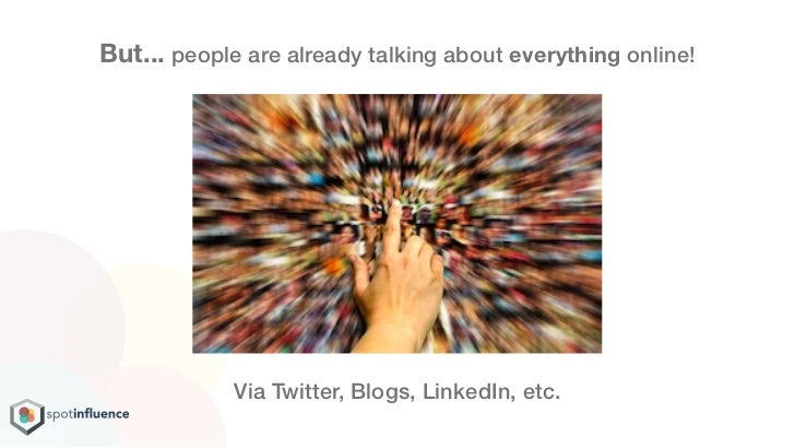 But... people are already talking about everything online!             Via Twitter, Blogs, LinkedIn, etc.