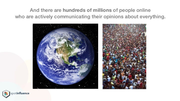 And there are hundreds of millions of people onlinewho are actively communicating their opinions about everything.