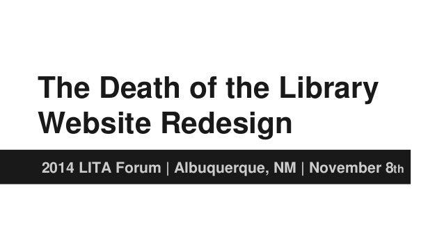 The Death of the Library  Website Redesign  2014 LITA Forum   Albuquerque, NM   November 8th