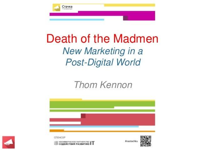 PROPRIETARY & CONFIDENTIAL   COPYRIGHT 2014 THOM KENNON Death of the Madmen New Marketing in a Post-Digital World Thom Ken...