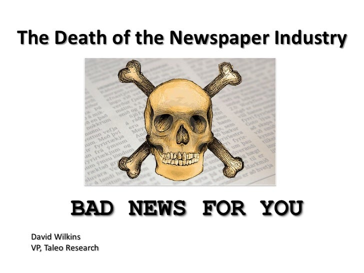 The Death of the Newspaper Industry           BAD NEWS FOR YOU David Wilkins VP, Taleo Research