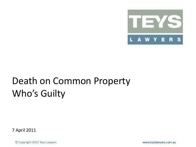 Death on Common Property Who's Guilty  7 April 2011 © Copyright 2012 Teys Lawyers  www.teyslawyers.com.au