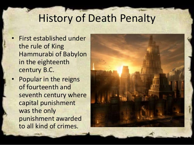 history of death penalty As far back as the ancient laws of china, the death penalty has been established as a punishment for crimes in the 18th century bc, the code of king hammurabi of babylon codified the death penalty for twenty five different.