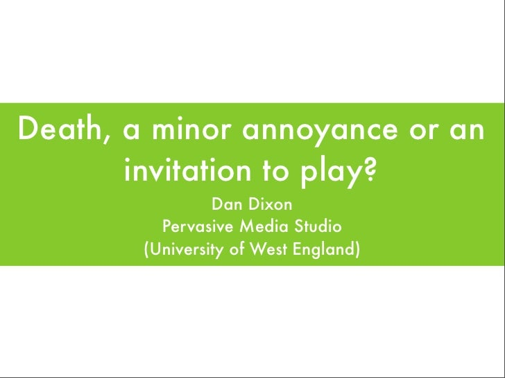Death, a minor annoyance or an        invitation to play?                  Dan Dixon           Pervasive Media Studio     ...