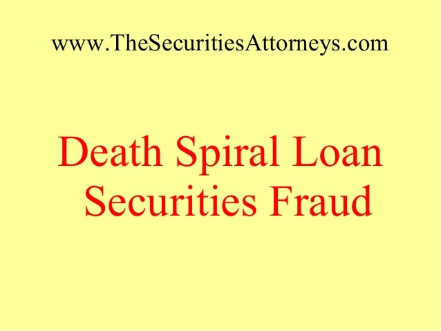 www.TheSecuritiesAttorneys.com Death Spiral Loan Securities Fraud