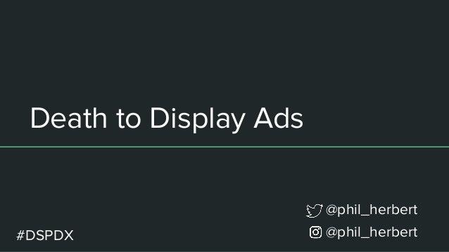 Death to Display Ads @phil_herbert @phil_herbert #DSPDX