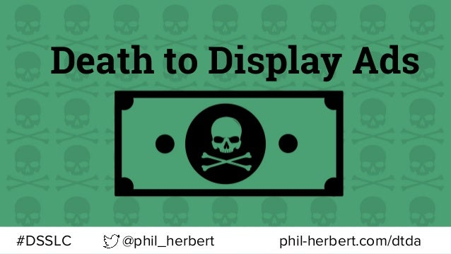 Death to Display Ads @phil_herbert#DSSLC phil-herbert.com/dtda