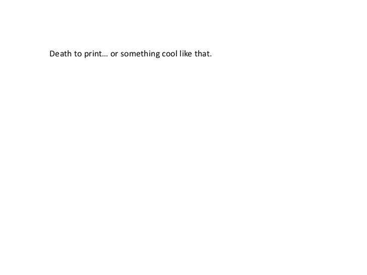 Death to print… or something cool like that. <br />