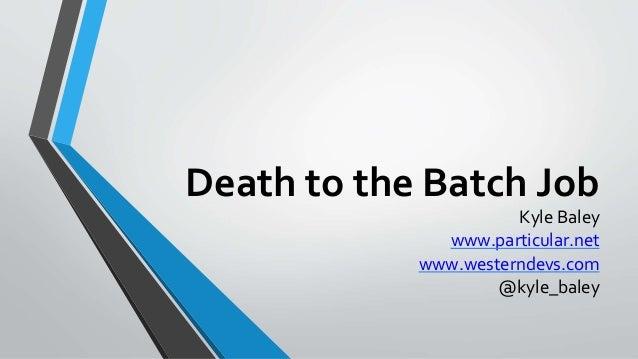 Death to the Batch Job Kyle Baley www.particular.net www.westerndevs.com @kyle_baley