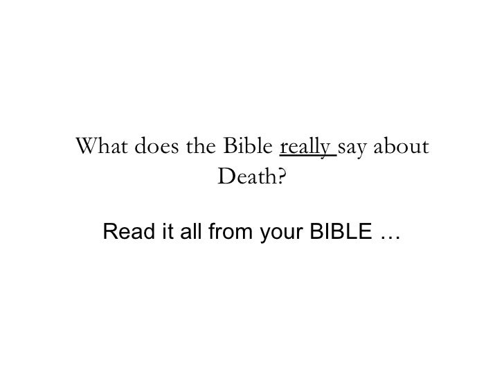 What does the Bible really say about             Death?  Read it all from your BIBLE …