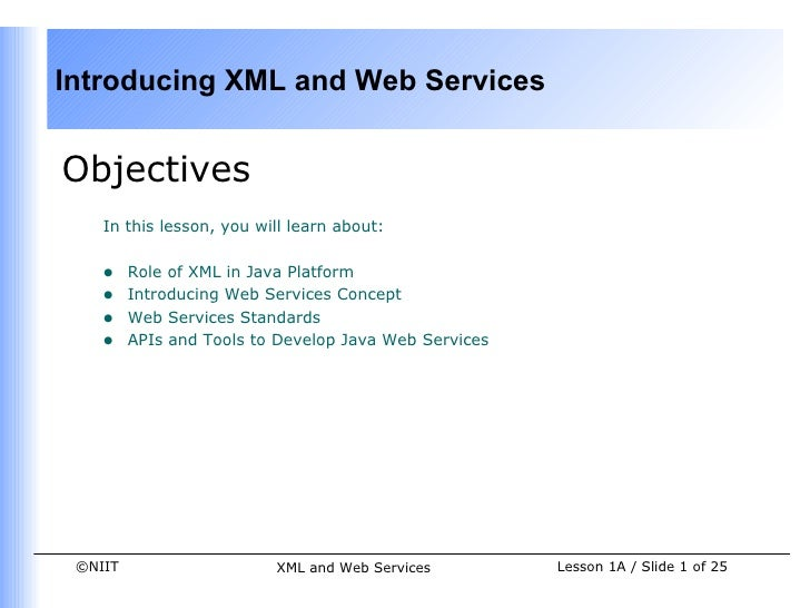 Introducing XML and Web ServicesObjectives    In this lesson, you will learn about:    •    Role of XML in Java Platform  ...