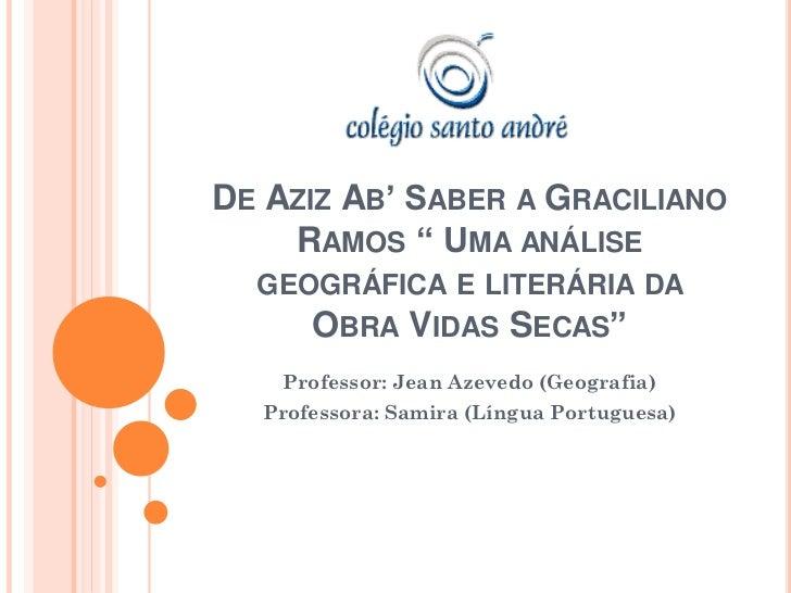 """DE AZIZ AB' SABER A GRACILIANO    RAMOS """" UMA ANÁLISE  GEOGRÁFICA E LITERÁRIA DA     OBRA VIDAS SECAS""""    Professor: Jean ..."""