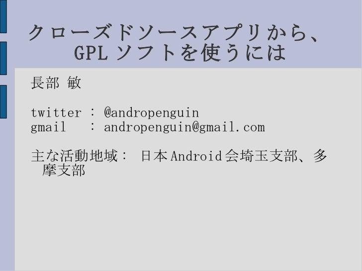 クローズドソースアプリから、GPLソフトを使うには <ul><li>長部 敏 </li></ul>twitter : @andropenguin gmail  :   [email_address] 主な活動地域: 日本Android会埼玉支部...