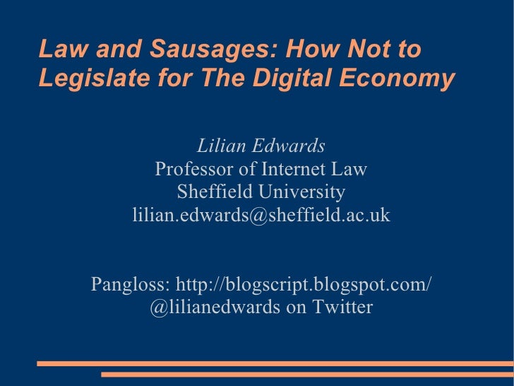 Law and Sausages: How Not to Legislate for The Digital Economy  Lilian Edwards Professor of Internet Law Sheffield Univers...