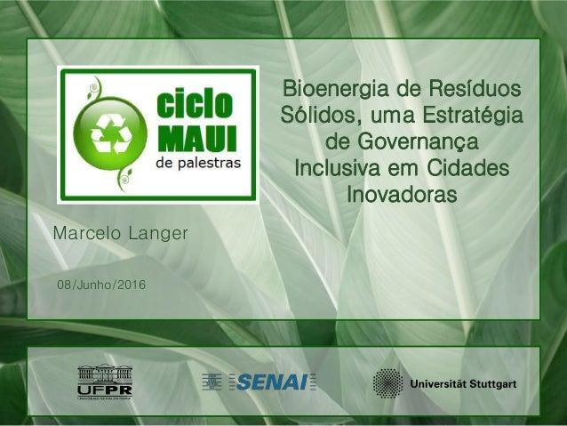 Bioenergia de Resíduos Sólidos, uma Estratégia de Governança Inclusiva em Cidades Inovadoras Marcelo Langer 08/Junho/2016