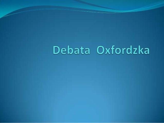 Debata Oxfordzka  Debata Oxfordzka jest to rodzaj debaty w której nie do pomyślenia jest obrażenie lub zniewaga strony pr...