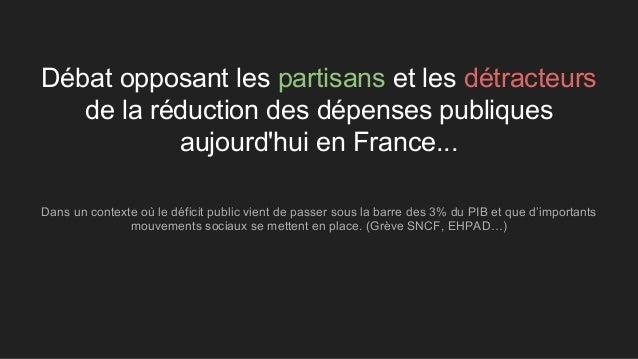 Débat opposant les partisans et les détracteurs de la réduction des dépenses publiques aujourd'hui en France... Dans un co...