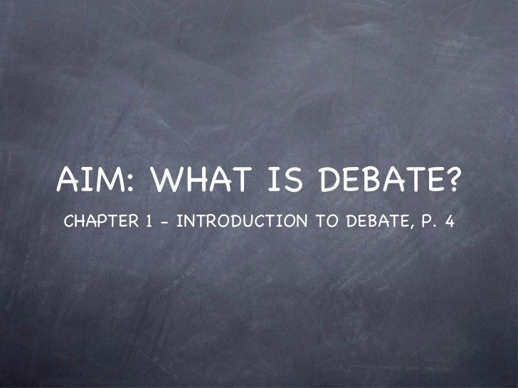 AIM: WHAT IS DEBATE? <ul><li>CHAPTER 1 - INTRODUCTION TO DEBATE, P. 4 </li></ul>