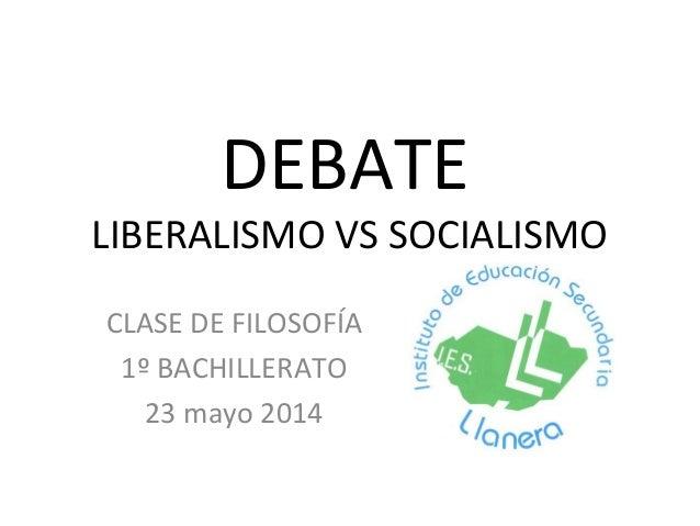 DEBATE LIBERALISMO VS SOCIALISMO CLASE DE FILOSOFÍA 1º BACHILLERATO 23 mayo 2014