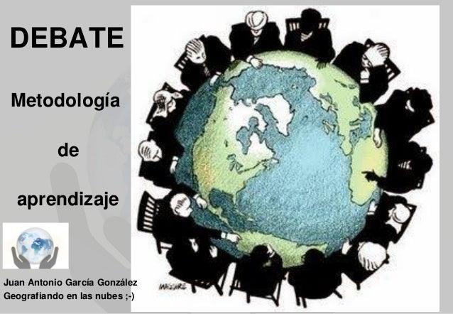 DEBATE Metodología  de aprendizaje  Juan Antonio García González Geografiando en las nubes ;-)