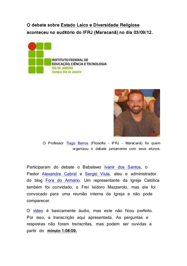 O debate sobre Estado Laico e Diversidade Religiosa aconteceu no auditório do IFRJ (Maracanã) no dia 03/09/12. O Professor...