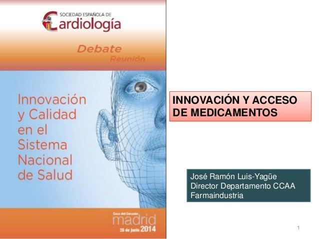 1 INNOVACIÓN Y ACCESO DE MEDICAMENTOS José Ramón Luis-Yagüe Director Departamento CCAA Farmaindustria