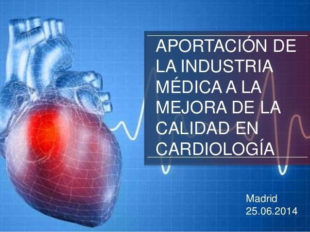 APORTACIÓN DE LA INDUSTRIA MÉDICA A LA MEJORA DE LA CALIDAD EN CARDIOLOGÍA Madrid 25.06.2014