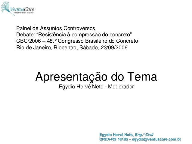 Egydio Hervé Neto, Eng.° Civil CREA-RS 18185 – egydio@ventuscore.com.br Apresentação do Tema Egydio Hervé Neto - Moderador...