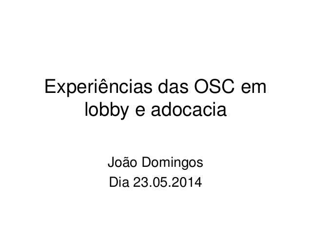 Experiências das OSC em lobby e adocacia João Domingos Dia 23.05.2014