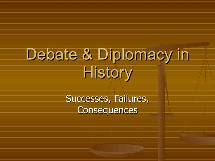 Debate & Diplomacy in History Successes, Failures, Consequences