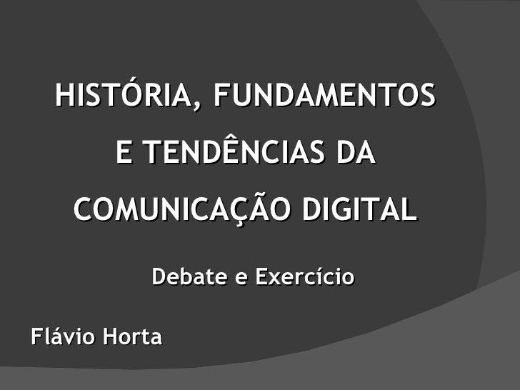 HISTÓRIA, FUNDAMENTOS E TENDÊNCIAS DA COMUNICAÇÃO DIGITAL Flávio Horta Debate e Exercício