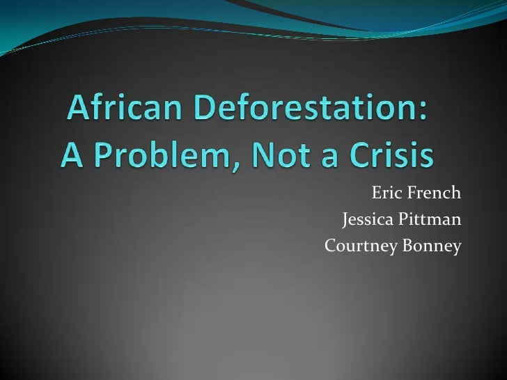 African Deforestation:  A Problem, Not a Crisis<br />Eric French<br />Jessica Pittman <br />Courtney Bonney<br />