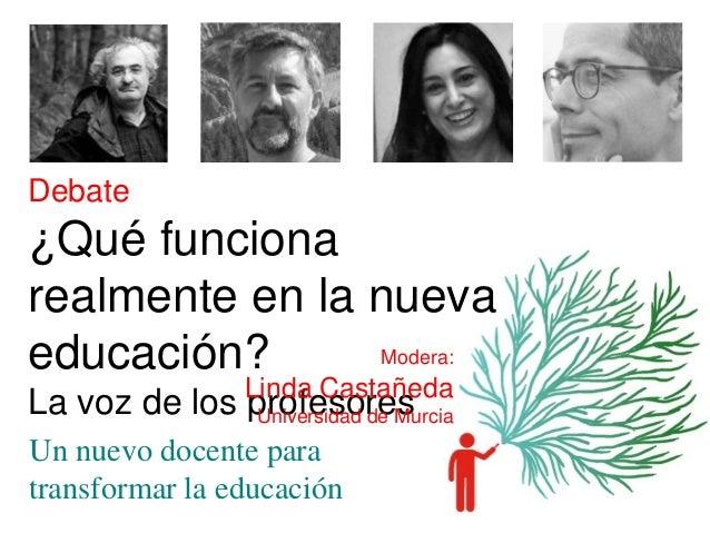 Debate ¿Qué funciona realmente en la nueva educación? La voz de los profesores Un nuevo docente para transformar la educac...