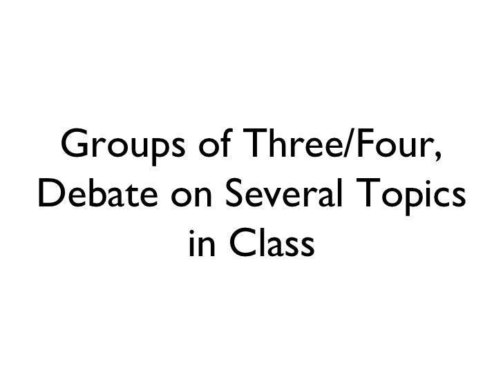 Groups of Three/Four, Debate on Several Topics in Class