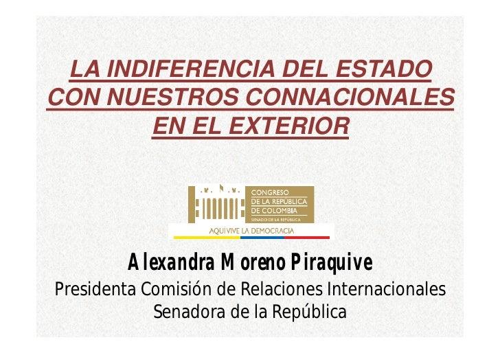 LA INDIFERENCIA DEL ESTADOCON NUESTROS CONNACIONALES        EN EL EXTERIOR         Alexandra Moreno PiraquivePresidenta Co...