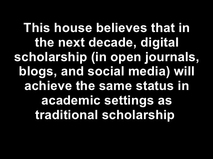 This house believes that in the next decade, digital scholarship (in open journals, blogs, and social media) will achieve ...