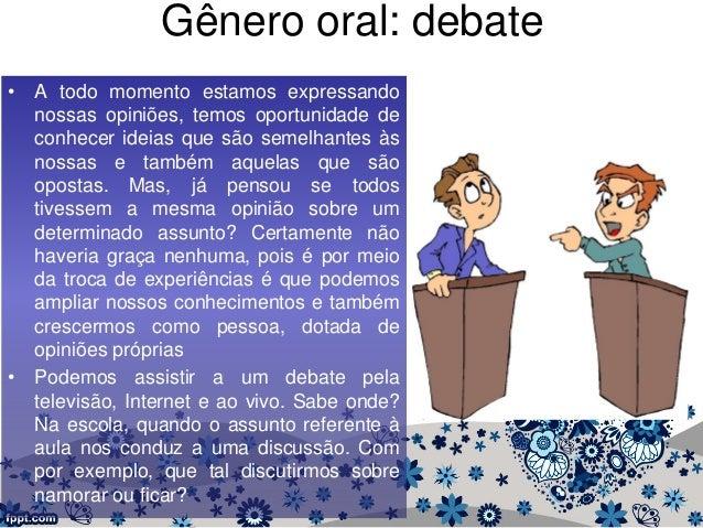 Gênero oral: debate • A todo momento estamos expressando nossas opiniões, temos oportunidade de conhecer ideias que são se...