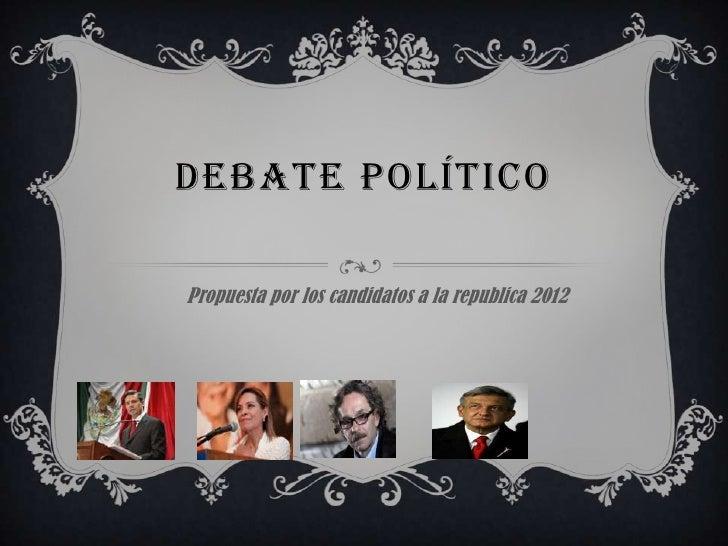 DEBATE POLÍTICOPropuesta por los candidatos a la republica 2012