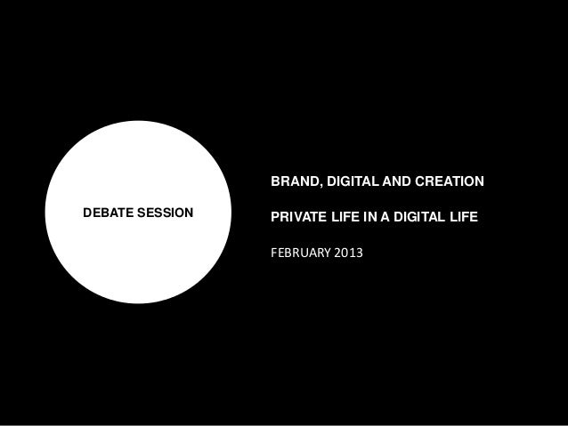 DEBATE SESSIONBRAND, DIGITAL AND CREATIONPRIVATE LIFE IN A DIGITAL LIFEFEBRUARY 2013