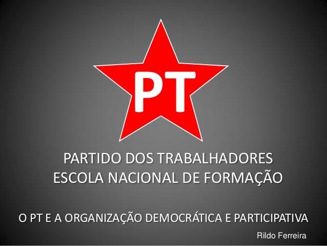 PT PARTIDO DOS TRABALHADORES ESCOLA NACIONAL DE FORMAÇÃO O PT E A ORGANIZAÇÃO DEMOCRÁTICA E PARTICIPATIVA Rildo Ferreira