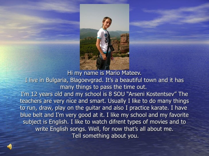 Hi my name is Mario Mateev. I live in Bulgaria ,  Blagoevgrad .   I t's a beautiful town and it has many things to pass th...