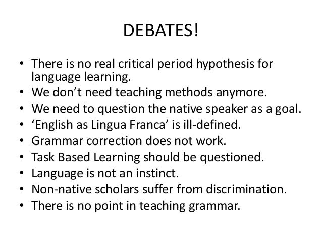 DEBATES! • There is no real critical period hypothesis for language learning. • We don't need teaching methods anymore. • ...