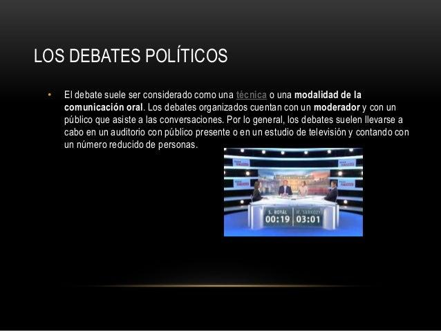 LOS DEBATES POLÍTICOS • El debate suele ser considerado como una técnica o una modalidad de la comunicación oral. Los deba...