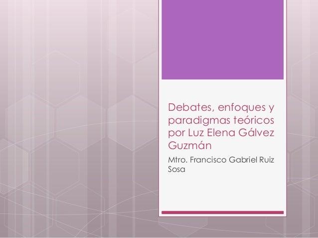 Debates, enfoques y  paradigmas teóricos  por Luz Elena Gálvez  Guzmán  Mtro. Francisco Gabriel Ruiz  Sosa