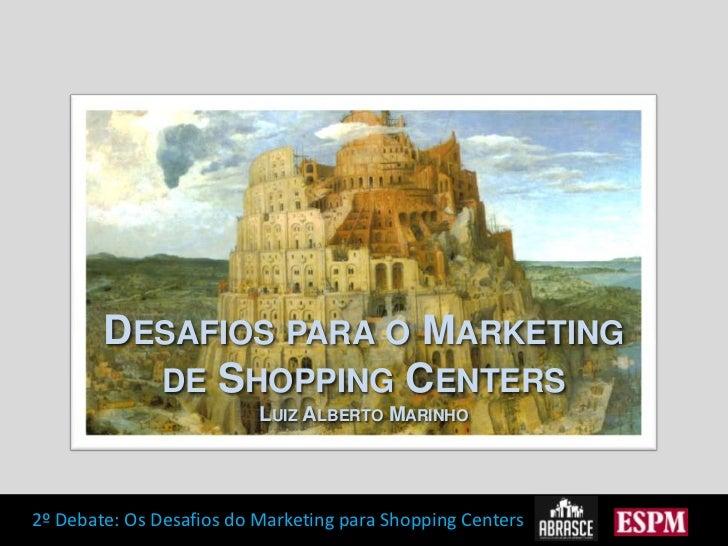 Desafios para o Marketing de Shopping Centers<br />Luiz Alberto Marinho<br />
