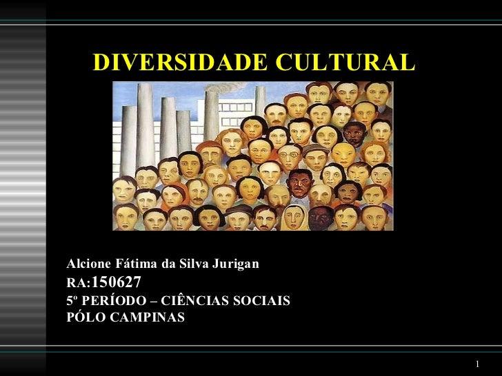 <ul><li>DIVERSIDADE CULTURAL </li></ul><ul><li>Alcione Fátima da Silva Jurigan </li></ul><ul><li>RA: 150627 </li></ul><ul>...