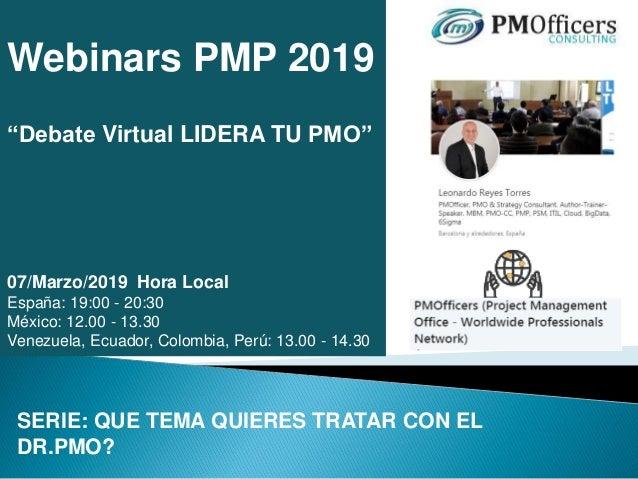 "Webinars PMP 2019 ""Debate Virtual LIDERA TU PMO"" 07/Marzo/2019 Hora Local España: 19:00 - 20:30 México: 12.00 - 13.30 Vene..."
