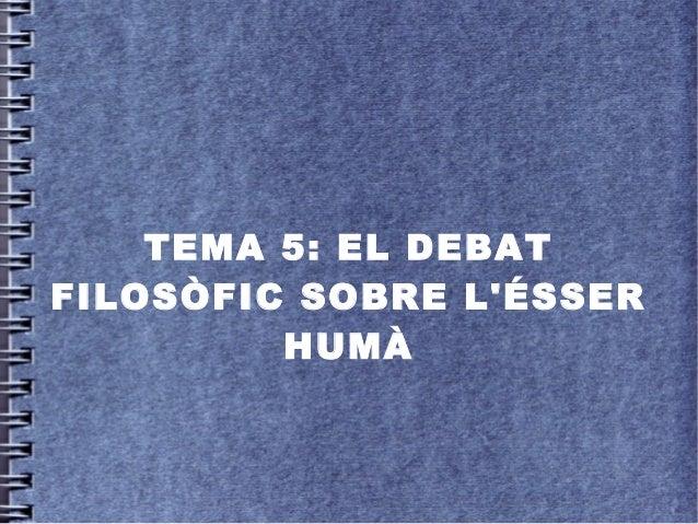 TEMA 5: EL DEBAT FILOSÒFIC SOBRE L'ÉSSER HUMÀ