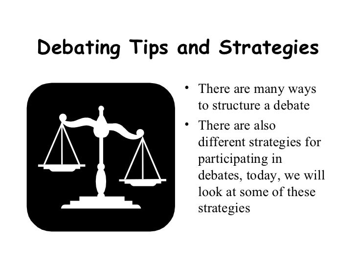 Debating Tips and Strategies <ul><li>There are many ways to structure a debate </li></ul><ul><li>There are also different ...